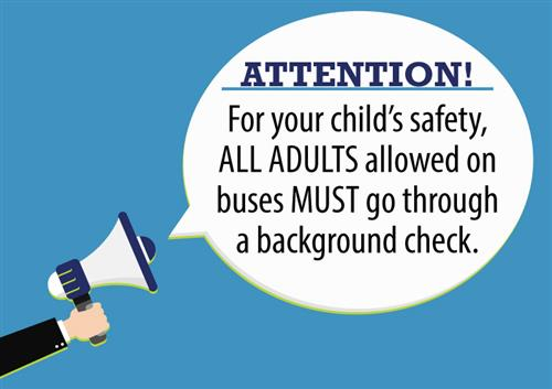 ATTENTION! For your child's safety, ALL ADULTS allowed on buses MUST go through a background check.